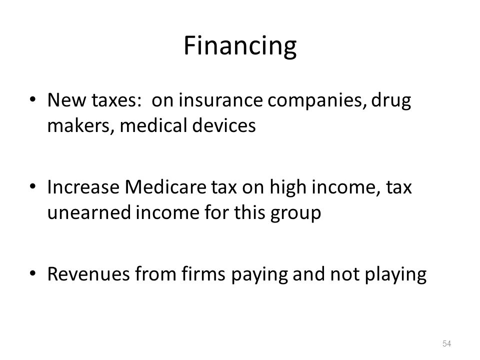 Financing New taxes: on insurance companies, drug makers, medical devices Increase Medicare tax on high income, tax unearned income for this group Revenues from firms paying and not playing 54