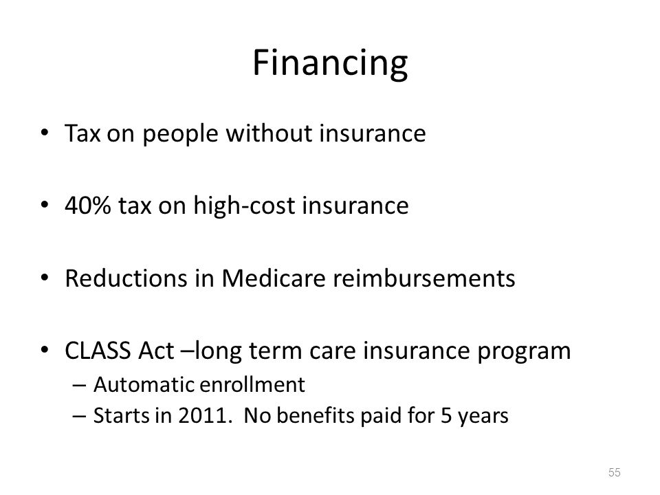 Financing Tax on people without insurance 40% tax on high-cost insurance Reductions in Medicare reimbursements CLASS Act –long term care insurance program – Automatic enrollment – Starts in 2011.