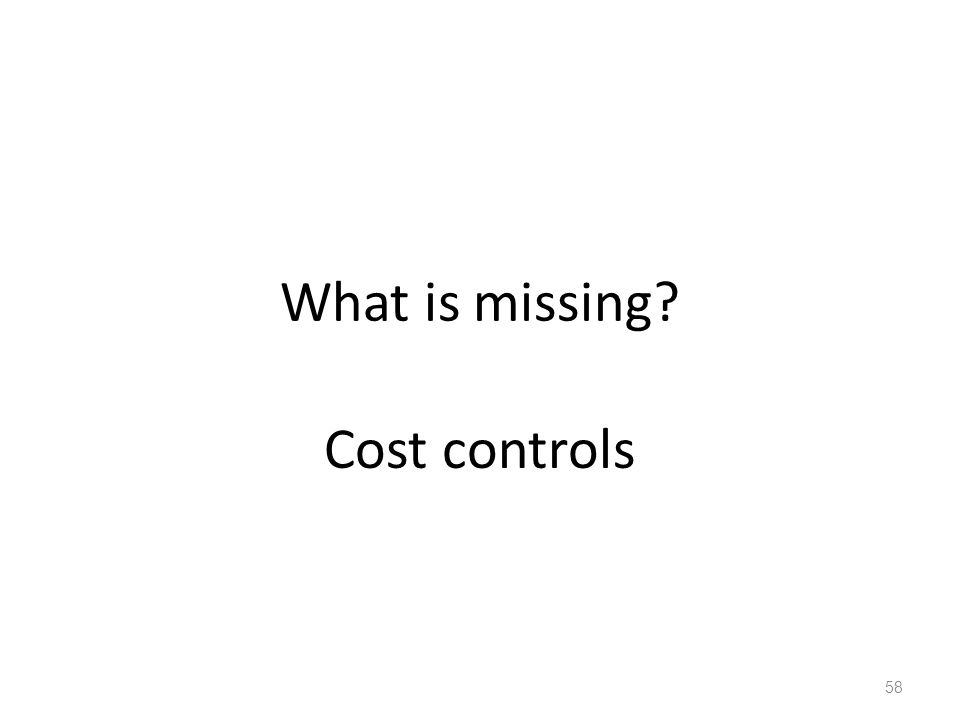 What is missing? Cost controls 58