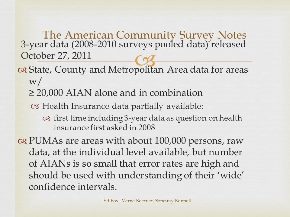  3-year data (2008-2010 surveys pooled data) released October 27, 2011  State, County and Metropolitan Area data for areas w/ ≥ 20,000 AIAN alone and in combination  Health Insurance data partially available:  first time including 3-year data as question on health insurance first asked in 2008  PUMAs are areas with about 100,000 persons, raw data, at the individual level available, but number of AIANs is so small that error rates are high and should be used with understanding of their 'wide' confidence intervals.