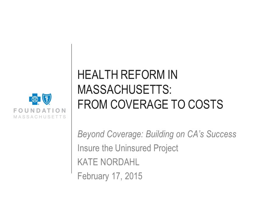 HEALTH REFORM IN MASSACHUSETTS: FROM COVERAGE TO COSTS Beyond Coverage: Building on CA's Success Insure the Uninsured Project KATE NORDAHL February 17