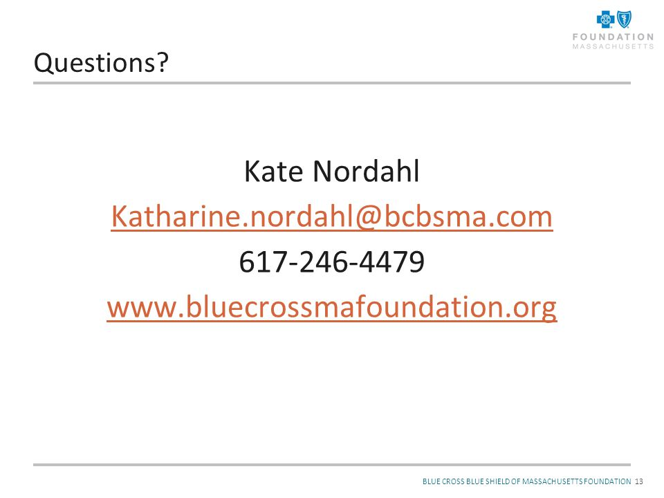 BLUE CROSS BLUE SHIELD OF MASSACHUSETTS FOUNDATION Questions? Kate Nordahl Katharine.nordahl@bcbsma.com 617-246-4479 www.bluecrossmafoundation.org 13