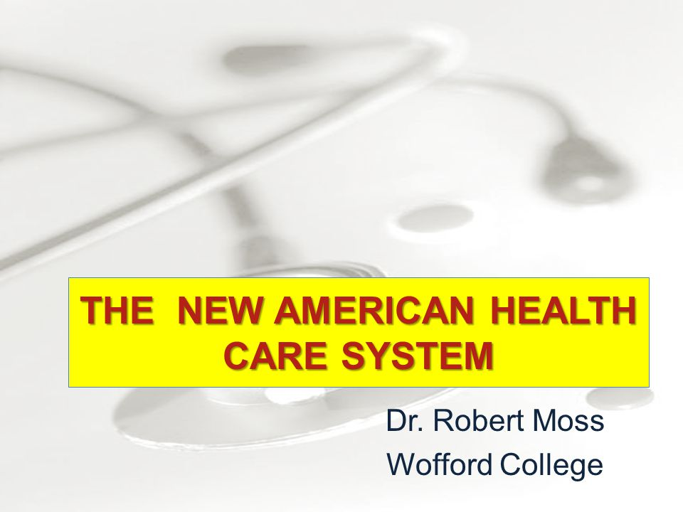 Dr. Robert Moss Wofford College THE NEW AMERICAN HEALTH CARE SYSTEM