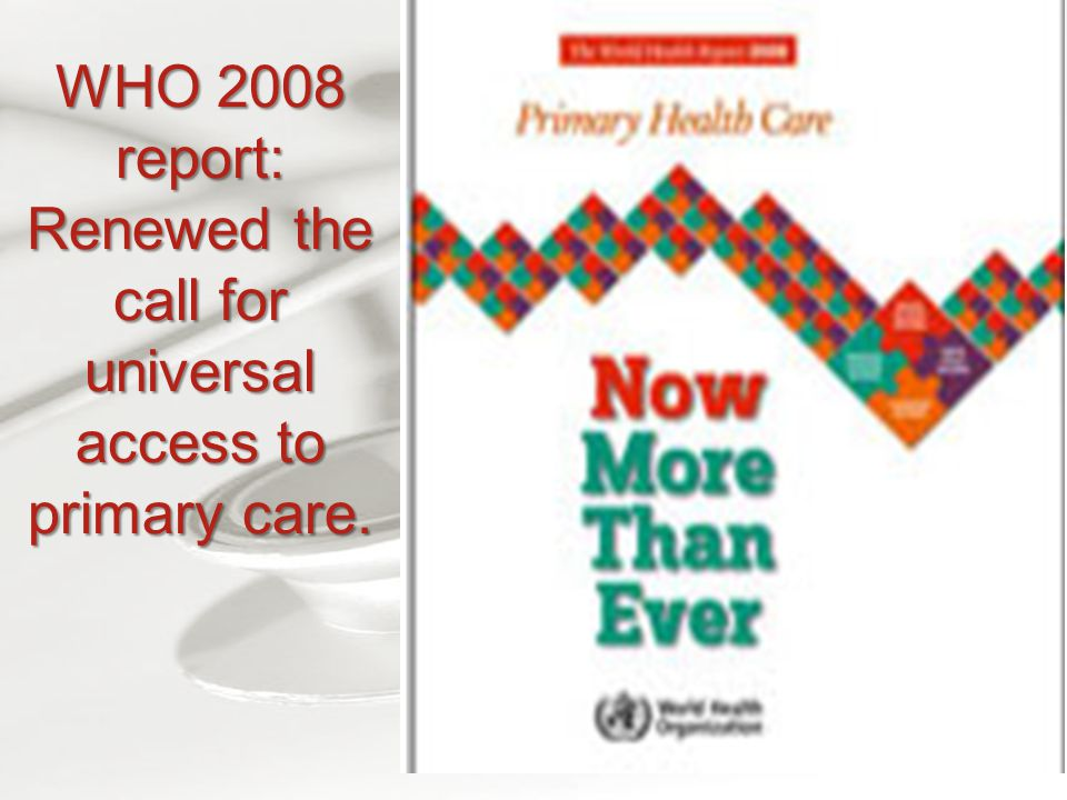 WHO 2008 report: Renewed the call for universal access to primary care.