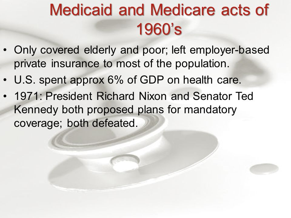 Medicaid and Medicare acts of 1960's Only covered elderly and poor; left employer-based private insurance to most of the population.