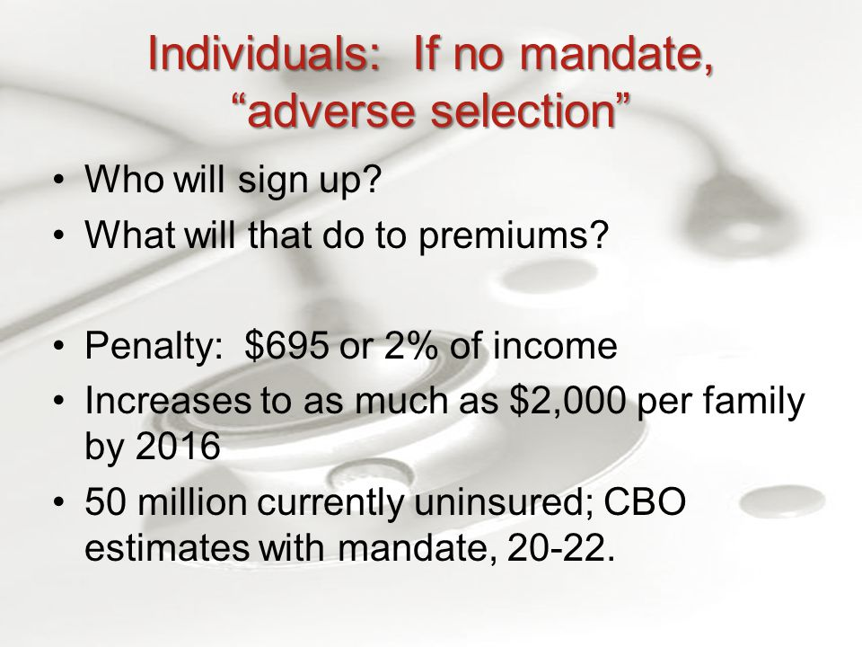 Individuals: If no mandate, adverse selection Who will sign up.