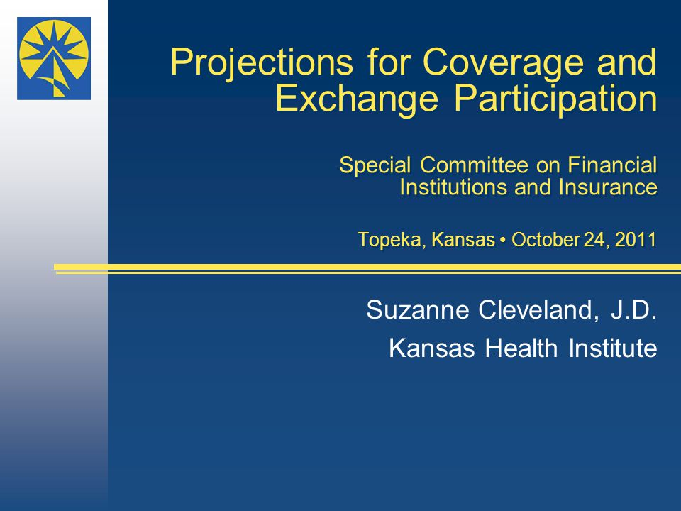 Projections for Coverage and Exchange Participation Special Committee on Financial Institutions and Insurance Topeka, Kansas October 24, 2011 Suzanne Cleveland, J.D.