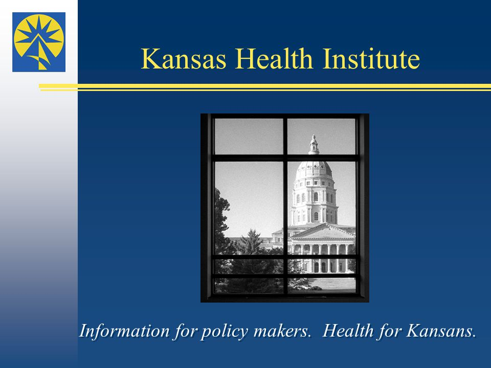 Information for policy makers. Health for Kansans. Kansas Health Institute