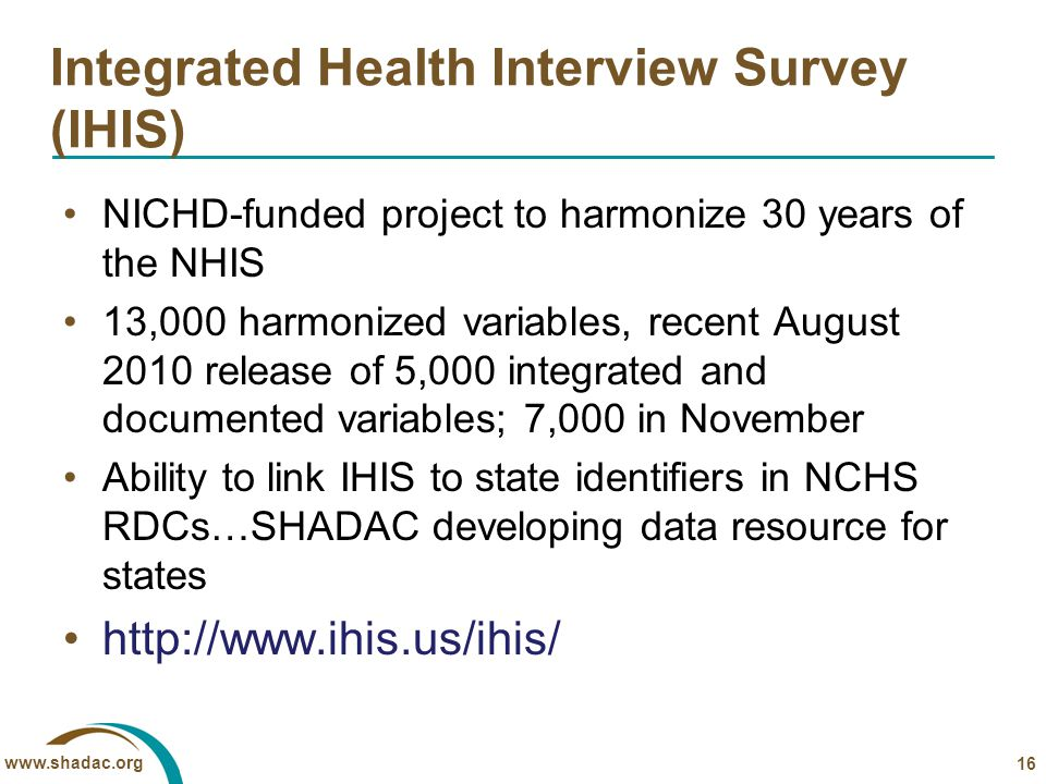 www.shadac.org Integrated Health Interview Survey (IHIS) NICHD-funded project to harmonize 30 years of the NHIS 13,000 harmonized variables, recent Au