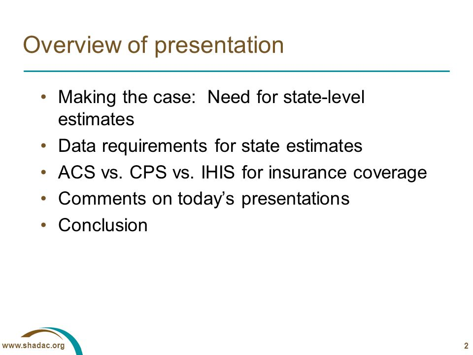 www.shadac.org 2 Overview of presentation Making the case: Need for state-level estimates Data requirements for state estimates ACS vs. CPS vs. IHIS f