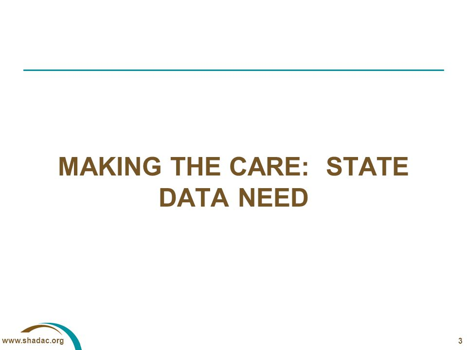 www.shadac.org MAKING THE CARE: STATE DATA NEED 3