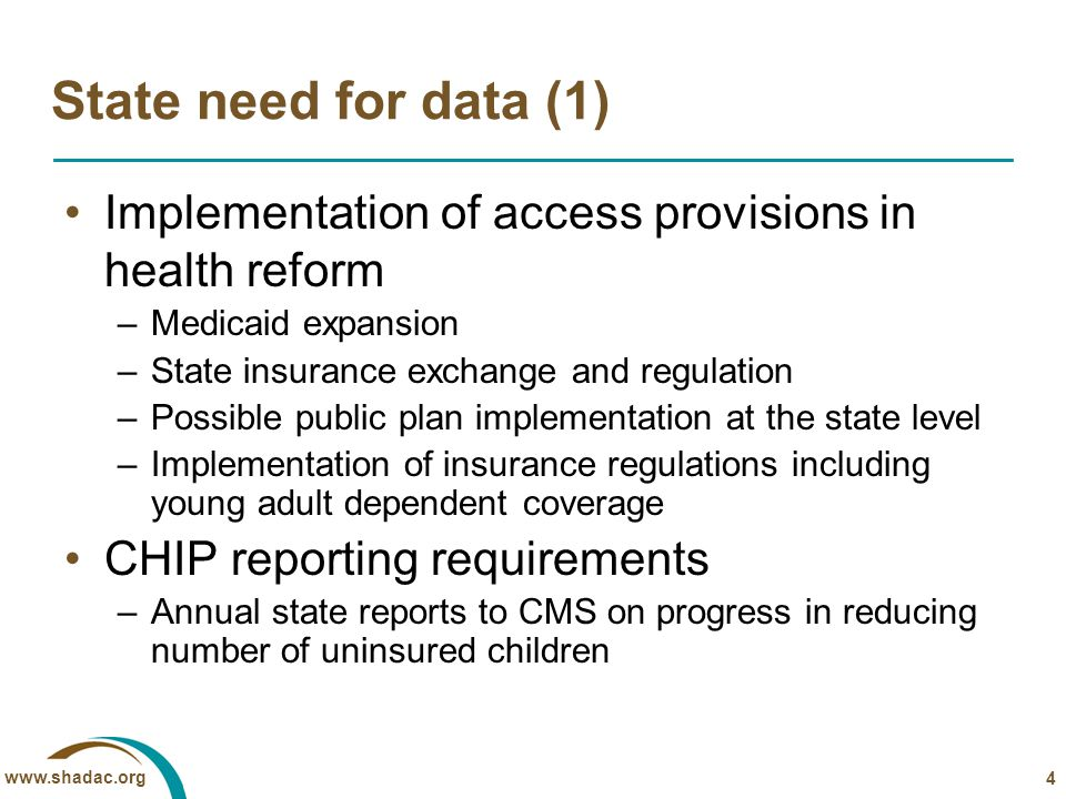 www.shadac.org State need for data (1) Implementation of access provisions in health reform –Medicaid expansion –State insurance exchange and regulation –Possible public plan implementation at the state level –Implementation of insurance regulations including young adult dependent coverage CHIP reporting requirements –Annual state reports to CMS on progress in reducing number of uninsured children 4