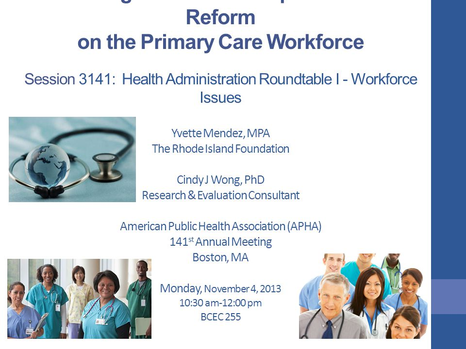 Measuring the Potential Impact of Health Reform on the Primary Care Workforce Session 3141: Health Administration Roundtable I - Workforce Issues Yvette Mendez, MPA The Rhode Island Foundation Cindy J Wong, PhD Research & Evaluation Consultant American Public Health Association (APHA) 141 st Annual Meeting Boston, MA Monday, November 4, 2013 10:30 am-12:00 pm BCEC 255