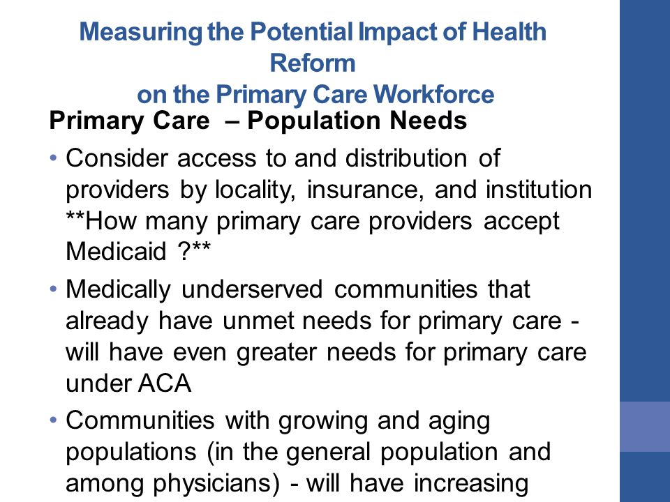 Measuring the Potential Impact of Health Reform on the Primary Care Workforce Primary Care – Population Needs Consider access to and distribution of providers by locality, insurance, and institution **How many primary care providers accept Medicaid ** Medically underserved communities that already have unmet needs for primary care - will have even greater needs for primary care under ACA Communities with growing and aging populations (in the general population and among physicians) - will have increasing demands for primary care services