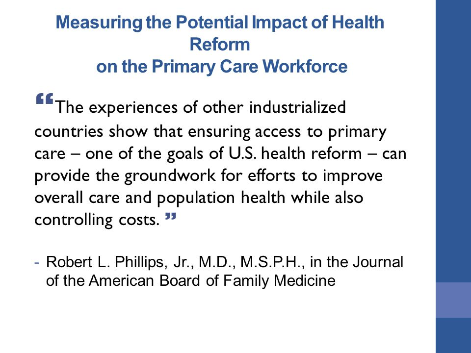 Measuring the Potential Impact of Health Reform on the Primary Care Workforce The experiences of other industrialized countries show that ensuring access to primary care – one of the goals of U.S.