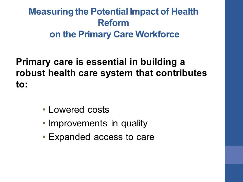 Measuring the Potential Impact of Health Reform on the Primary Care Workforce Primary care is essential in building a robust health care system that contributes to: Lowered costs Improvements in quality Expanded access to care