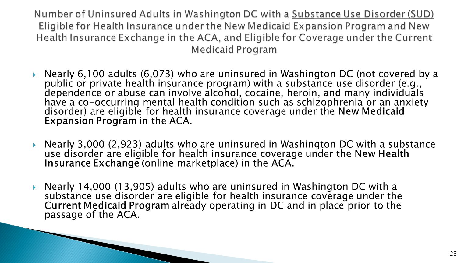  Nearly 6,100 adults (6,073) who are uninsured in Washington DC (not covered by a public or private health insurance program) with a substance use disorder (e.g., dependence or abuse can involve alcohol, cocaine, heroin, and many individuals have a co-occurring mental health condition such as schizophrenia or an anxiety disorder) are eligible for health insurance coverage under the New Medicaid Expansion Program in the ACA.