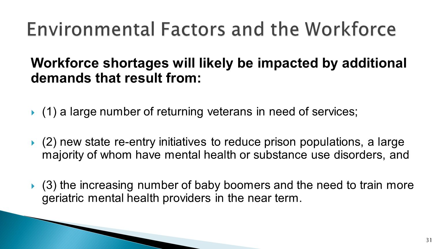 Workforce shortages will likely be impacted by additional demands that result from:  (1) a large number of returning veterans in need of services;  (2) new state re-entry initiatives to reduce prison populations, a large majority of whom have mental health or substance use disorders, and  (3) the increasing number of baby boomers and the need to train more geriatric mental health providers in the near term.
