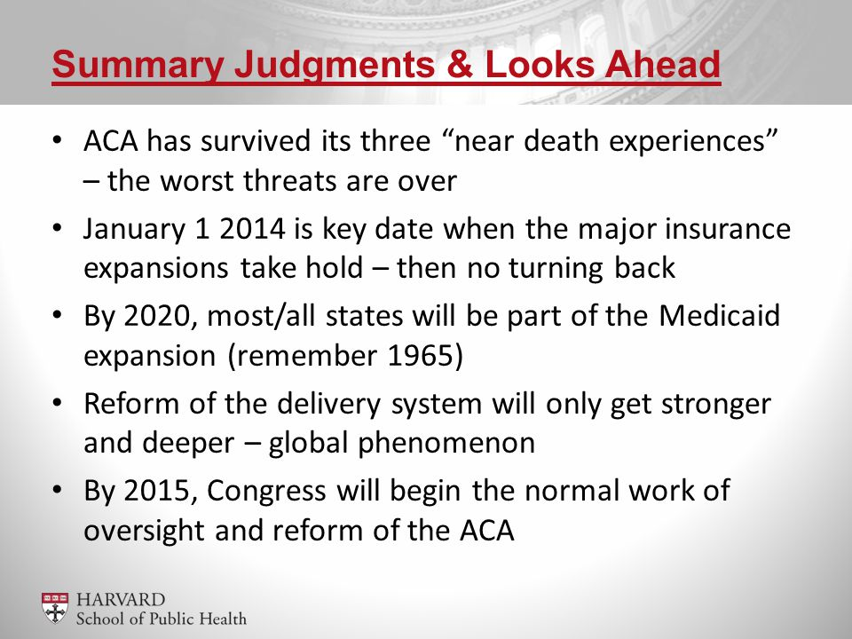 Summary Judgments & Looks Ahead ACA has survived its three near death experiences – the worst threats are over January 1 2014 is key date when the major insurance expansions take hold – then no turning back By 2020, most/all states will be part of the Medicaid expansion (remember 1965) Reform of the delivery system will only get stronger and deeper – global phenomenon By 2015, Congress will begin the normal work of oversight and reform of the ACA