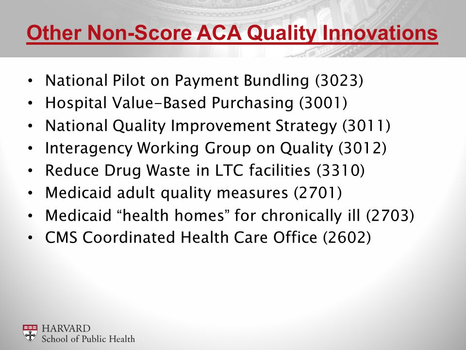 National Pilot on Payment Bundling (3023) Hospital Value-Based Purchasing (3001) National Quality Improvement Strategy (3011) Interagency Working Group on Quality (3012) Reduce Drug Waste in LTC facilities (3310) Medicaid adult quality measures (2701) Medicaid health homes for chronically ill (2703) CMS Coordinated Health Care Office (2602) Other Non-Score ACA Quality Innovations