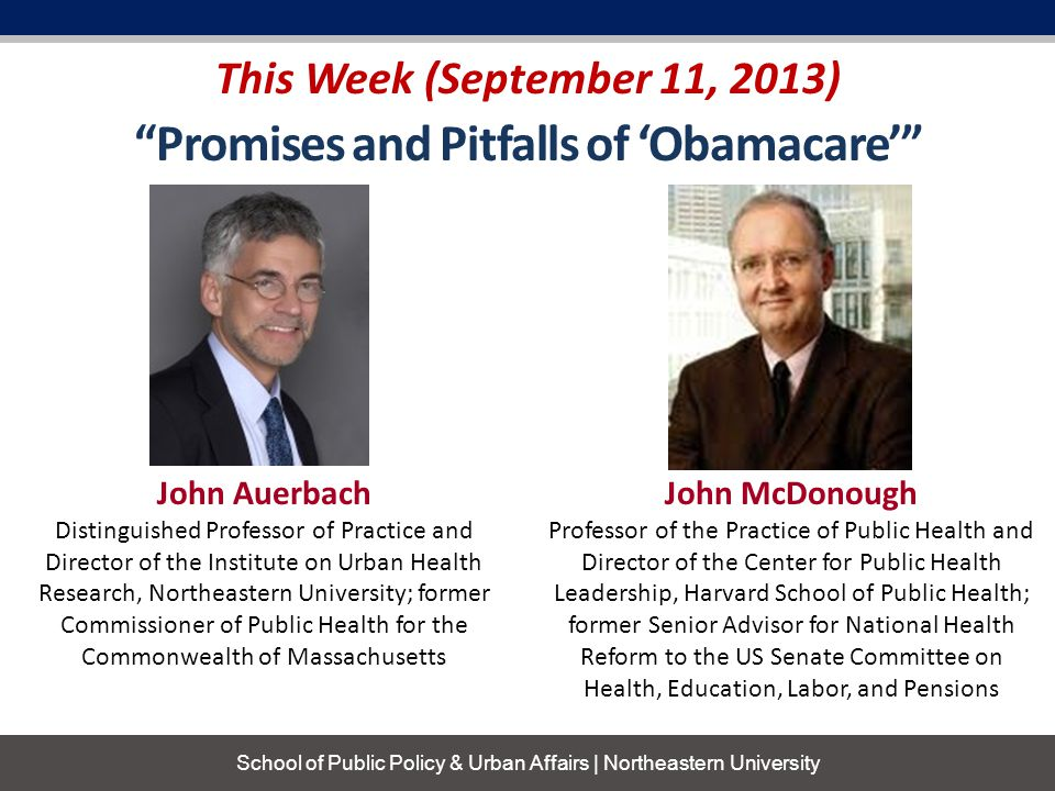 This Week (September 11, 2013) School of Public Policy & Urban Affairs | Northeastern University John McDonough Professor of the Practice of Public Health and Director of the Center for Public Health Leadership, Harvard School of Public Health; former Senior Advisor for National Health Reform to the US Senate Committee on Health, Education, Labor, and Pensions John Auerbach Distinguished Professor of Practice and Director of the Institute on Urban Health Research, Northeastern University; former Commissioner of Public Health for the Commonwealth of Massachusetts Promises and Pitfalls of 'Obamacare'