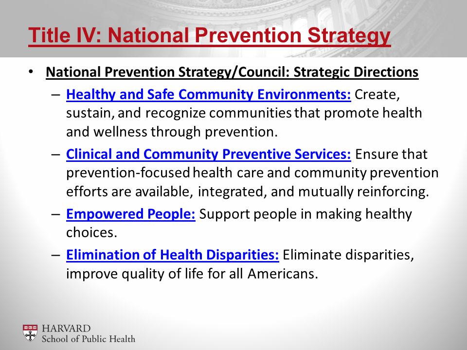 Title IV: National Prevention Strategy National Prevention Strategy/Council: Strategic Directions – Healthy and Safe Community Environments: Create, sustain, and recognize communities that promote health and wellness through prevention.