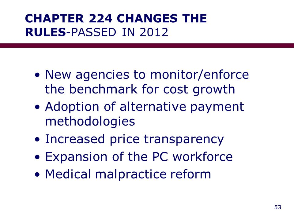 CHAPTER 224 CHANGES THE RULES-PASSED IN 2012 New agencies to monitor/enforce the benchmark for cost growth Adoption of alternative payment methodologies Increased price transparency Expansion of the PC workforce Medical malpractice reform 53