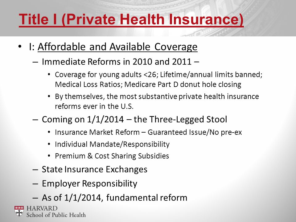 I: Affordable and Available Coverage – Immediate Reforms in 2010 and 2011 – Coverage for young adults <26; Lifetime/annual limits banned; Medical Loss Ratios; Medicare Part D donut hole closing By themselves, the most substantive private health insurance reforms ever in the U.S.