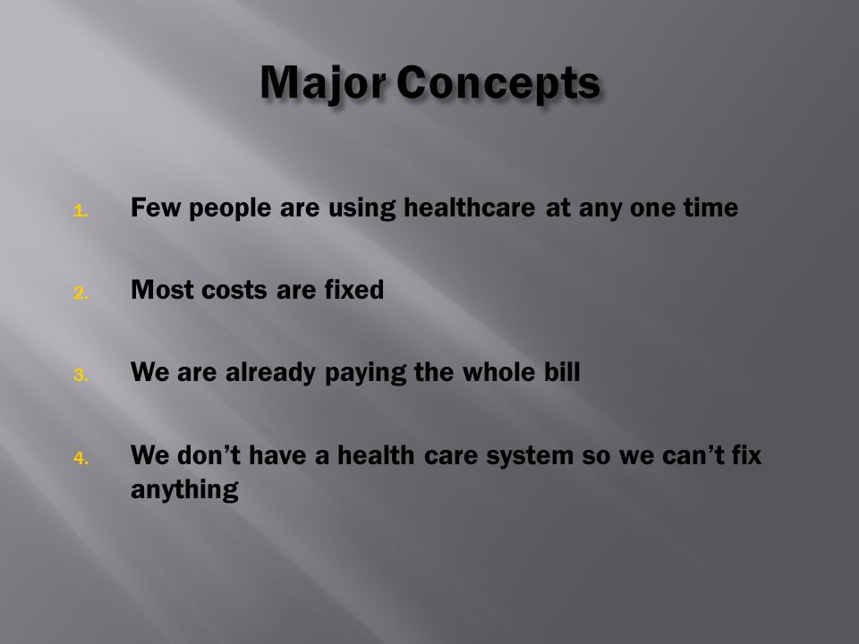 1. Few people are using healthcare at any one time 2. Most costs are fixed 3. We are already paying the whole bill 4. We don't have a health care syst