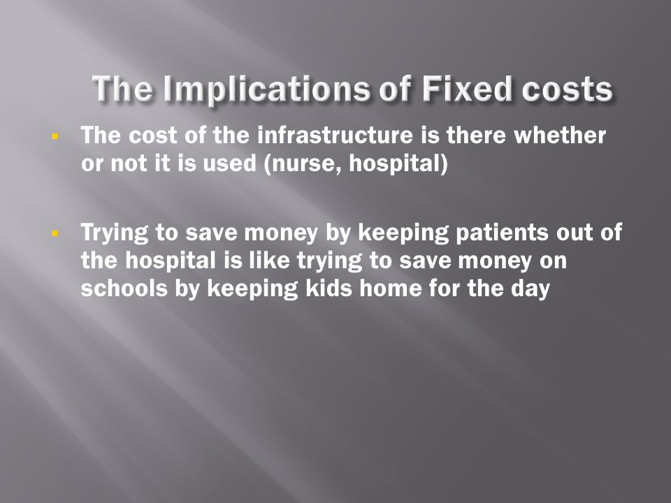  The cost of the infrastructure is there whether or not it is used (nurse, hospital)  Trying to save money by keeping patients out of the hospital i