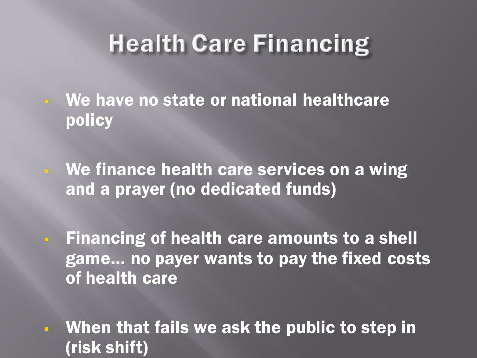  We have no state or national healthcare policy  We finance health care services on a wing and a prayer (no dedicated funds)  Financing of health c