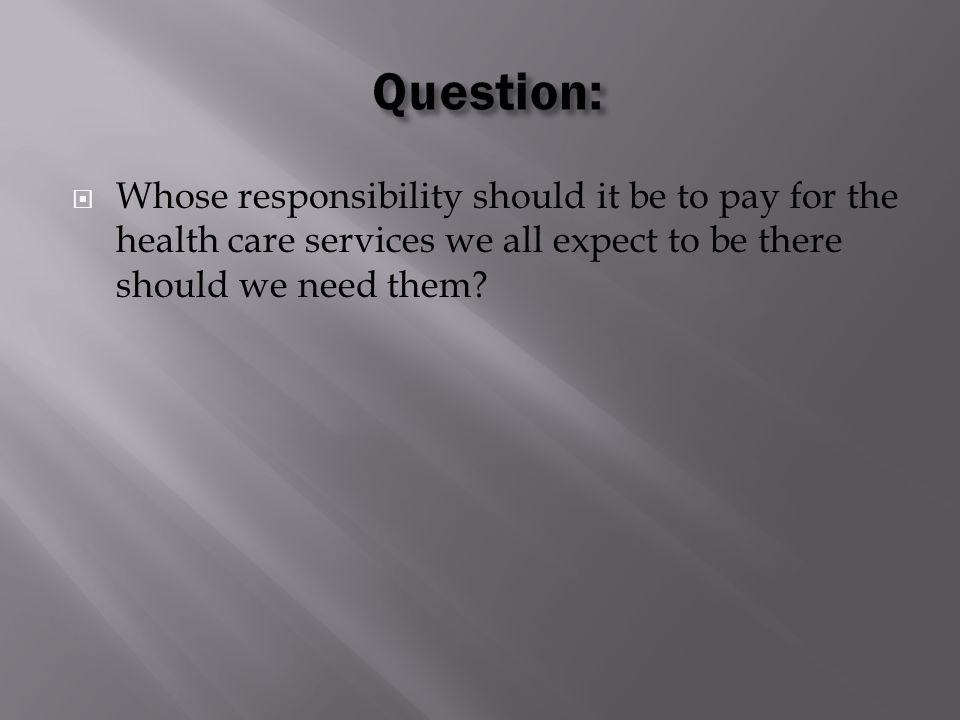  Whose responsibility should it be to pay for the health care services we all expect to be there should we need them?