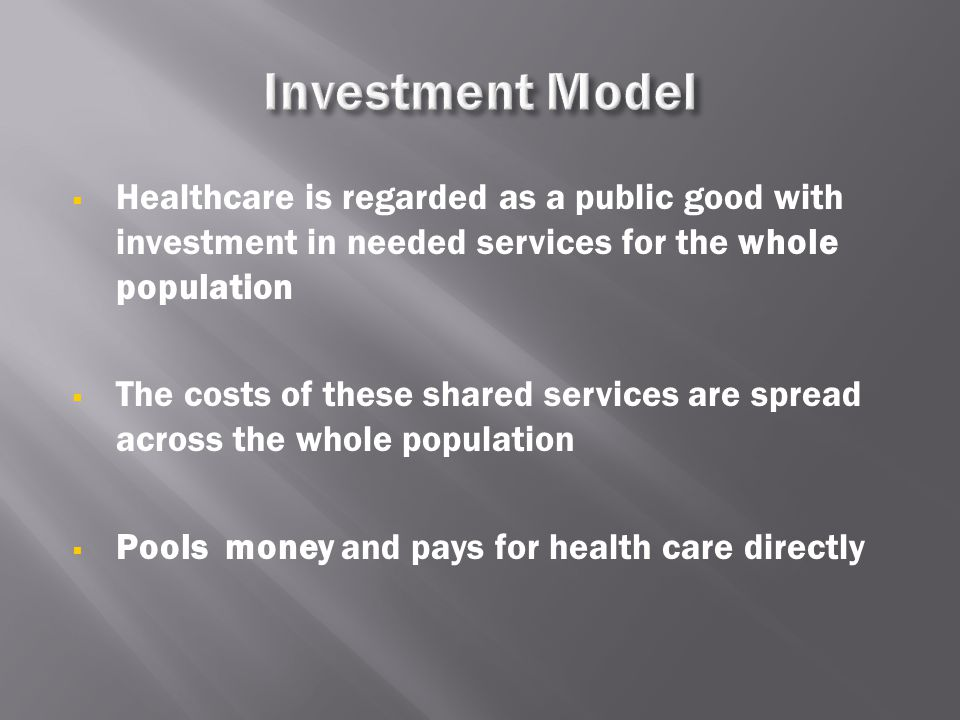  Healthcare is regarded as a public good with investment in needed services for the whole population  The costs of these shared services are spread