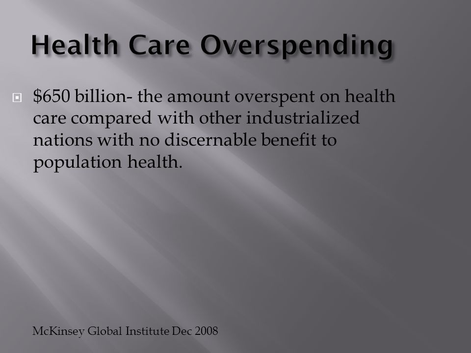 Health Care Overspending  $650 billion- the amount overspent on health care compared with other industrialized nations with no discernable benefit to
