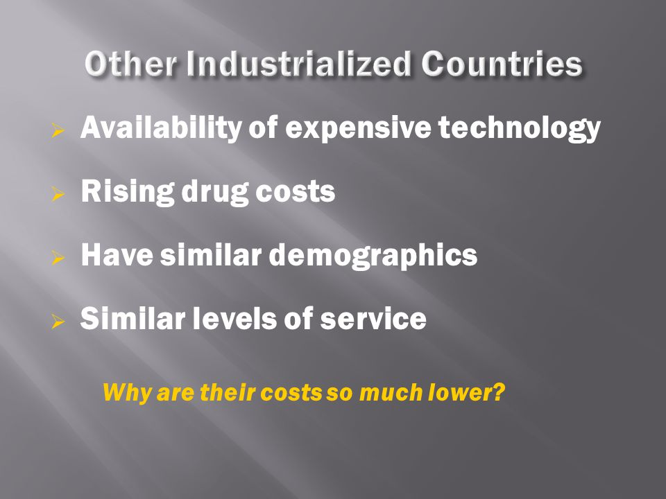  Availability of expensive technology  Rising drug costs  Have similar demographics  Similar levels of service Why are their costs so much lower?