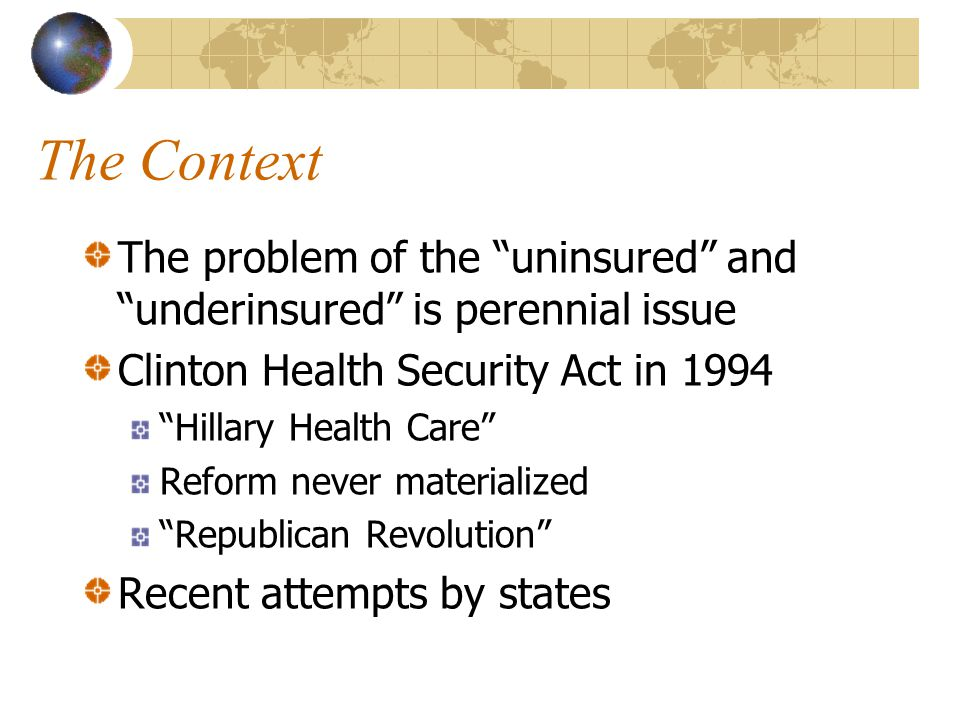 The Context The problem of the uninsured and underinsured is perennial issue Clinton Health Security Act in 1994 Hillary Health Care Reform never materialized Republican Revolution Recent attempts by states