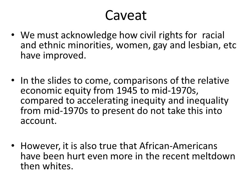 Caveat We must acknowledge how civil rights for racial and ethnic minorities, women, gay and lesbian, etc have improved. In the slides to come, compar