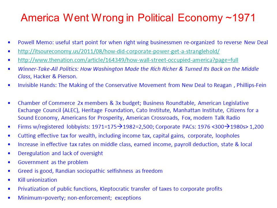America Went Wrong in Political Economy ~1971 Powell Memo: useful start point for when right wing businessmen re-organized to reverse New Deal http://itsoureconomy.us/2011/08/how-did-corporate-power-get-a-stranglehold/ http://www.thenation.com/article/164349/how-wall-street-occupied-america?page=full Winner-Take-All Politics: How Washington Made the Rich Richer & Turned Its Back on the Middle Class, Hacker & Pierson.
