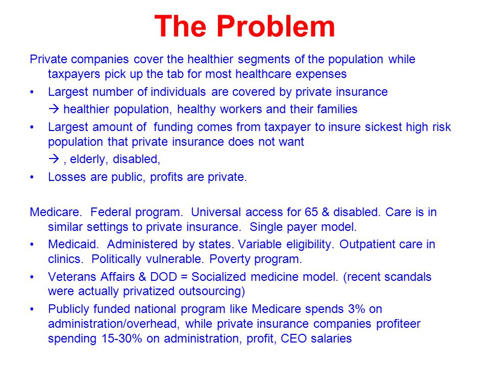 The Problem Private companies cover the healthier segments of the population while taxpayers pick up the tab for most healthcare expenses Largest number of individuals are covered by private insurance  healthier population, healthy workers and their families Largest amount of funding comes from taxpayer to insure sickest high risk population that private insurance does not want , elderly, disabled, Losses are public, profits are private.