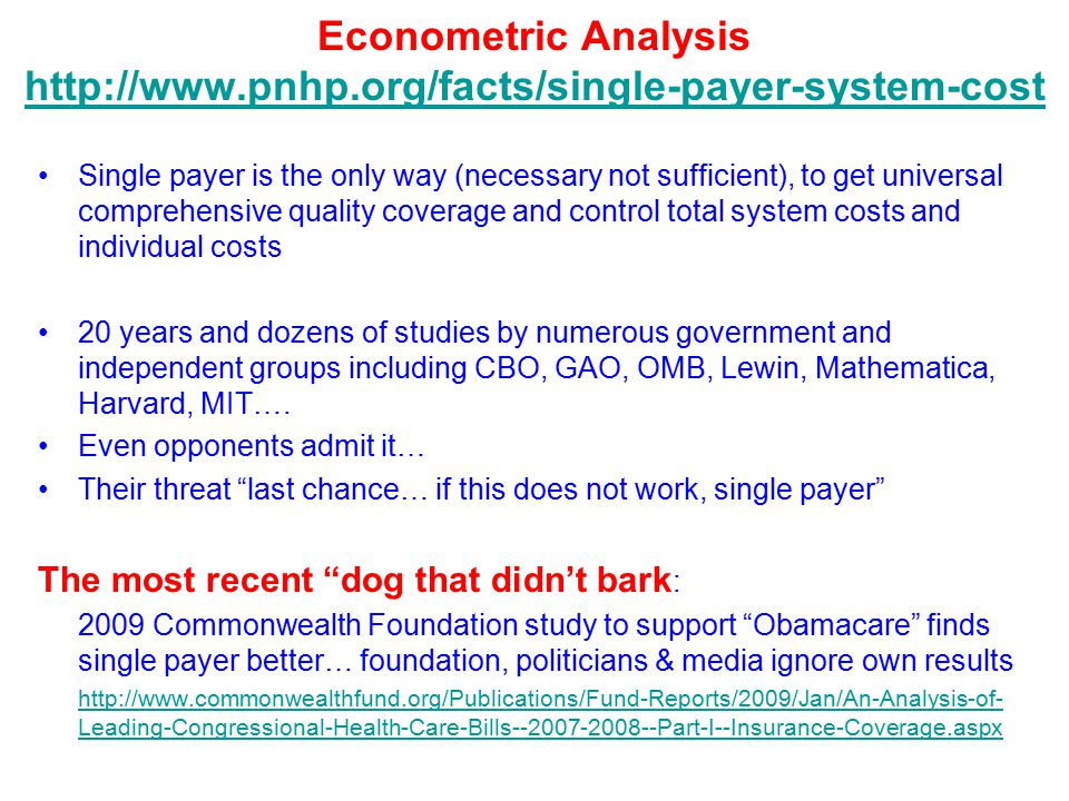 Econometric Analysis http://www.pnhp.org/facts/single-payer-system-cost http://www.pnhp.org/facts/single-payer-system-cost Single payer is the only way (necessary not sufficient), to get universal comprehensive quality coverage and control total system costs and individual costs 20 years and dozens of studies by numerous government and independent groups including CBO, GAO, OMB, Lewin, Mathematica, Harvard, MIT….