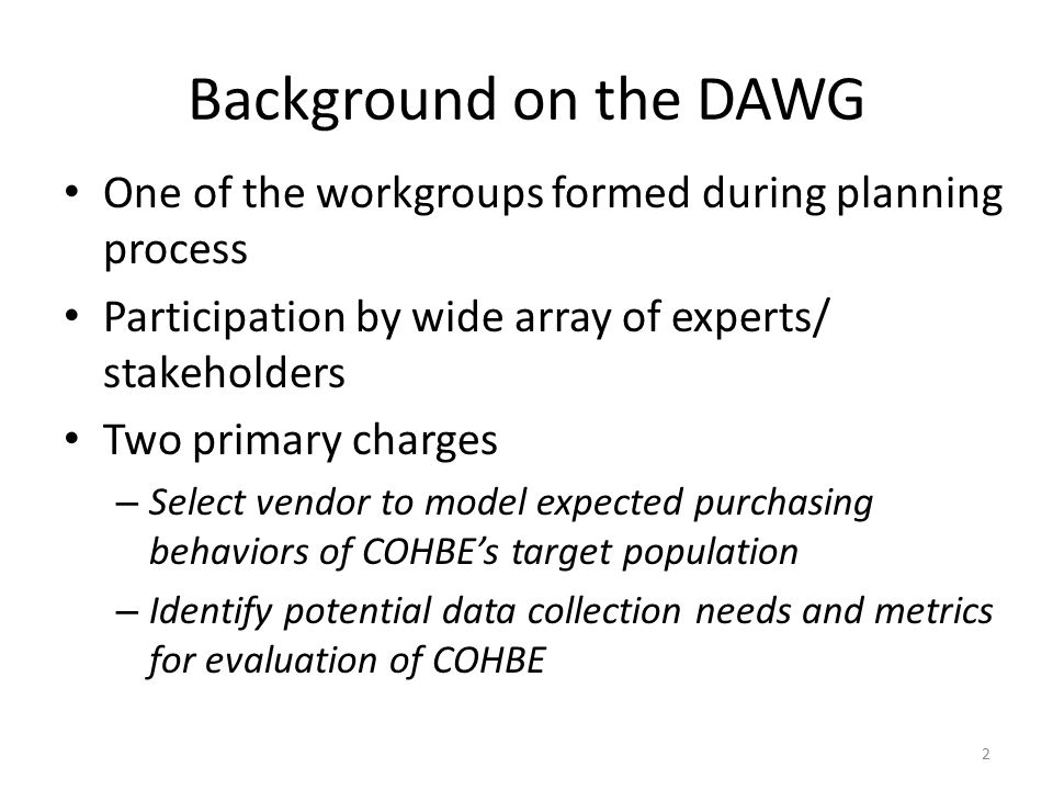 Background on the DAWG One of the workgroups formed during planning process Participation by wide array of experts/ stakeholders Two primary charges – Select vendor to model expected purchasing behaviors of COHBE's target population – Identify potential data collection needs and metrics for evaluation of COHBE 2