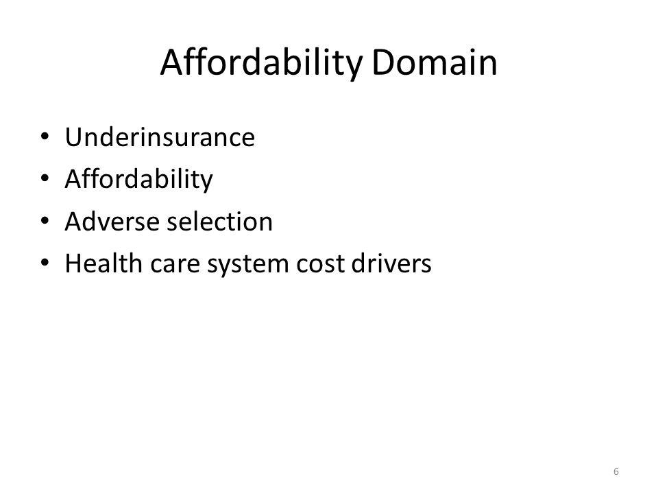 Affordability Domain Underinsurance Affordability Adverse selection Health care system cost drivers 6