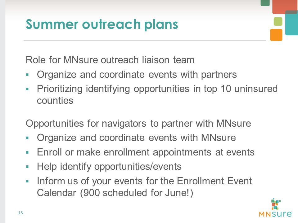 Summer outreach plans 13 Role for MNsure outreach liaison team  Organize and coordinate events with partners  Prioritizing identifying opportunities in top 10 uninsured counties Opportunities for navigators to partner with MNsure  Organize and coordinate events with MNsure  Enroll or make enrollment appointments at events  Help identify opportunities/events  Inform us of your events for the Enrollment Event Calendar (900 scheduled for June!)