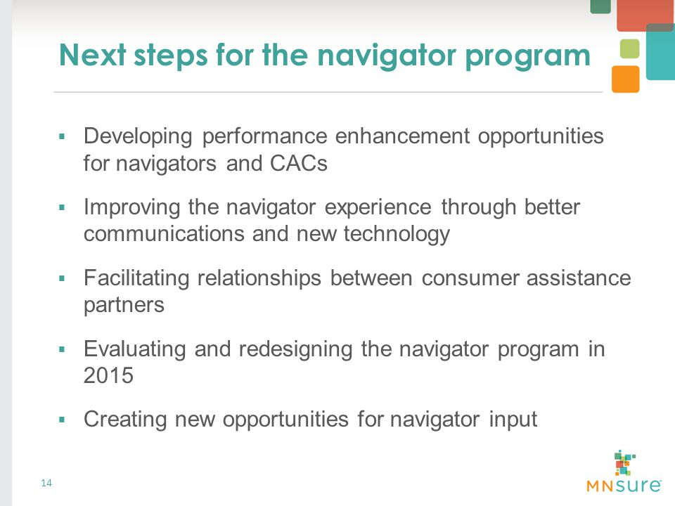 Next steps for the navigator program 14  Developing performance enhancement opportunities for navigators and CACs  Improving the navigator experience through better communications and new technology  Facilitating relationships between consumer assistance partners  Evaluating and redesigning the navigator program in 2015  Creating new opportunities for navigator input