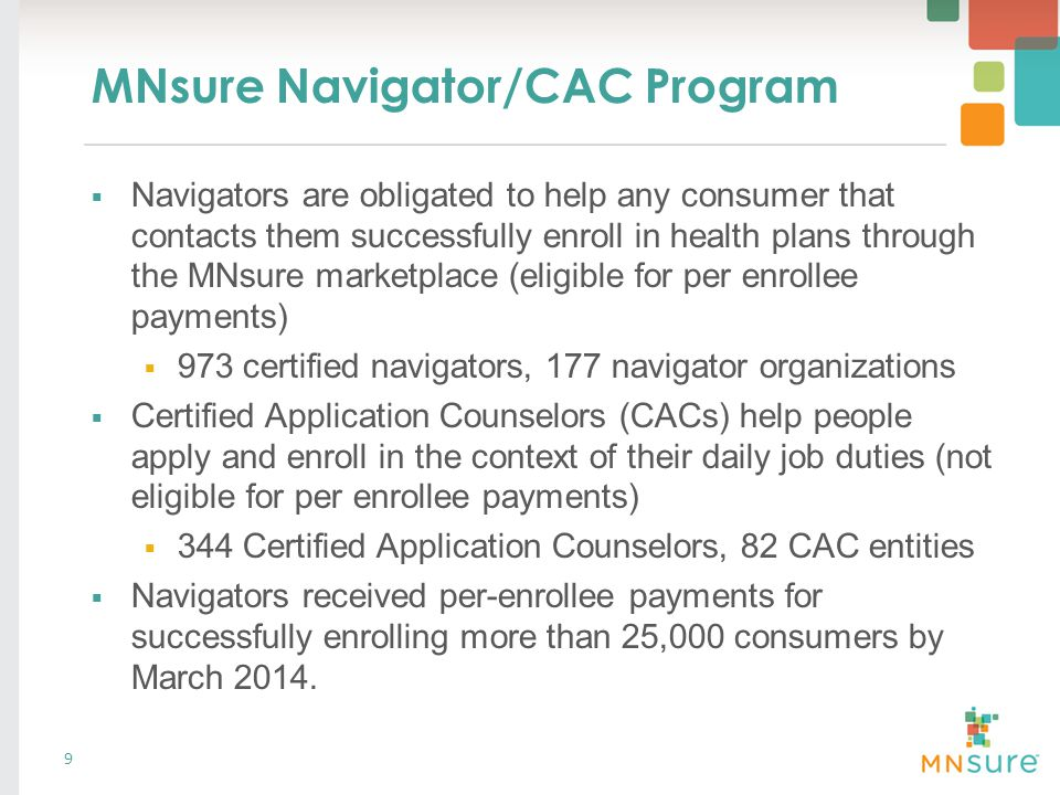 MNsure Navigator/CAC Program  Navigators are obligated to help any consumer that contacts them successfully enroll in health plans through the MNsure marketplace (eligible for per enrollee payments)  973 certified navigators, 177 navigator organizations  Certified Application Counselors (CACs) help people apply and enroll in the context of their daily job duties (not eligible for per enrollee payments)  344 Certified Application Counselors, 82 CAC entities  Navigators received per-enrollee payments for successfully enrolling more than 25,000 consumers by March 2014.