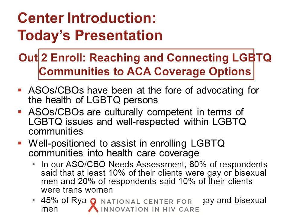  ASOs/CBOs have been at the fore of advocating for the health of LGBTQ persons  ASOs/CBOs are culturally competent in terms of LGBTQ issues and well-respected within LGBTQ communities  Well-positioned to assist in enrolling LGBTQ communities into health care coverage In our ASO/CBO Needs Assessment, 80% of respondents said that at least 10% of their clients were gay or bisexual men and 20% of respondents said 10% of their clients were trans women 45% of Ryan White clients in 2013 were gay and bisexual men