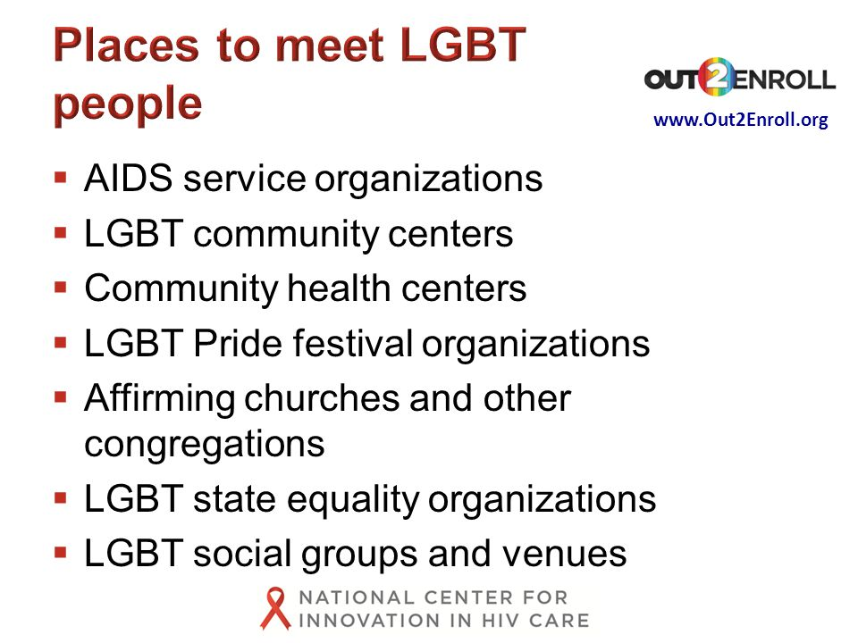  AIDS service organizations  LGBT community centers  Community health centers  LGBT Pride festival organizations  Affirming churches and other congregations  LGBT state equality organizations  LGBT social groups and venues
