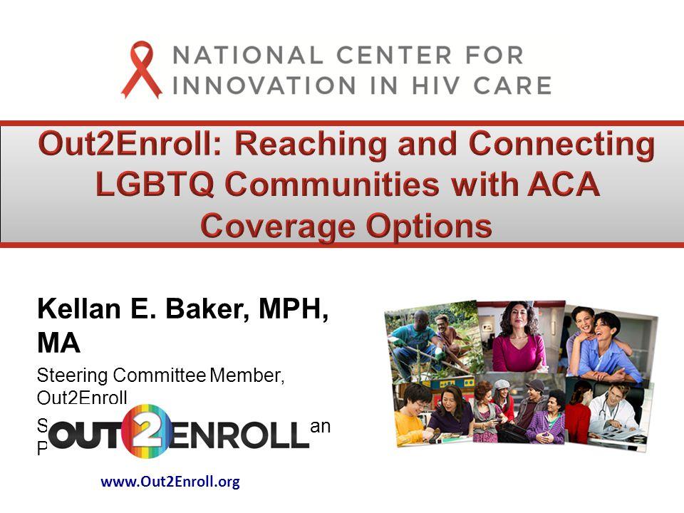 Kellan E. Baker, MPH, MA Steering Committee Member, Out2Enroll Senior Fellow, Center for American Progress www.Out2Enroll.org