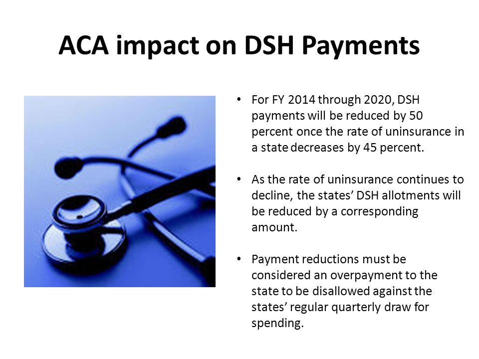 ACA impact on DSH Payments For FY 2014 through 2020, DSH payments will be reduced by 50 percent once the rate of uninsurance in a state decreases by 45 percent.