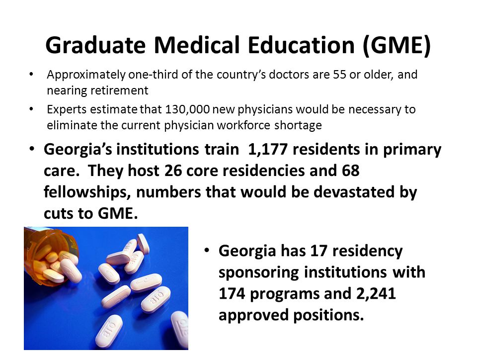 Graduate Medical Education (GME) Approximately one-third of the country's doctors are 55 or older, and nearing retirement Experts estimate that 130,000 new physicians would be necessary to eliminate the current physician workforce shortage Georgia has 17 residency sponsoring institutions with 174 programs and 2,241 approved positions.